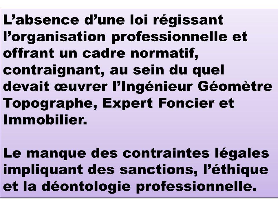 Labsence dune loi régissant lorganisation professionnelle et offrant un cadre normatif, contraignant, au sein du quel devait œuvrer lIngénieur Géomètre Topographe, Expert Foncier et Immobilier.