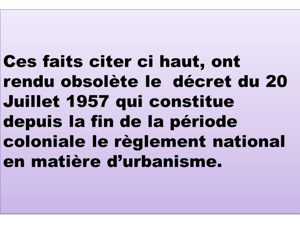 Ces faits citer ci haut, ont rendu obsolète le décret du 20 Juillet 1957 qui constitue depuis la fin de la période coloniale le règlement national en matière durbanisme.