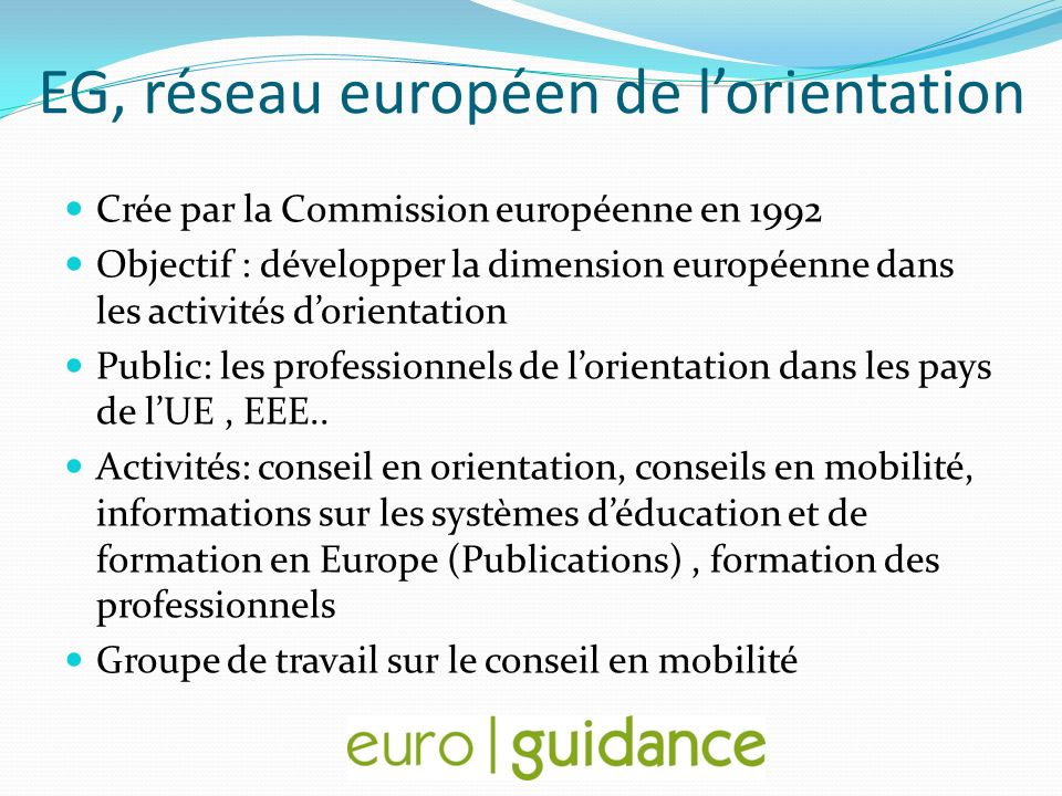EG, réseau européen de lorientation Crée par la Commission européenne en 1992 Objectif : développer la dimension européenne dans les activités dorient