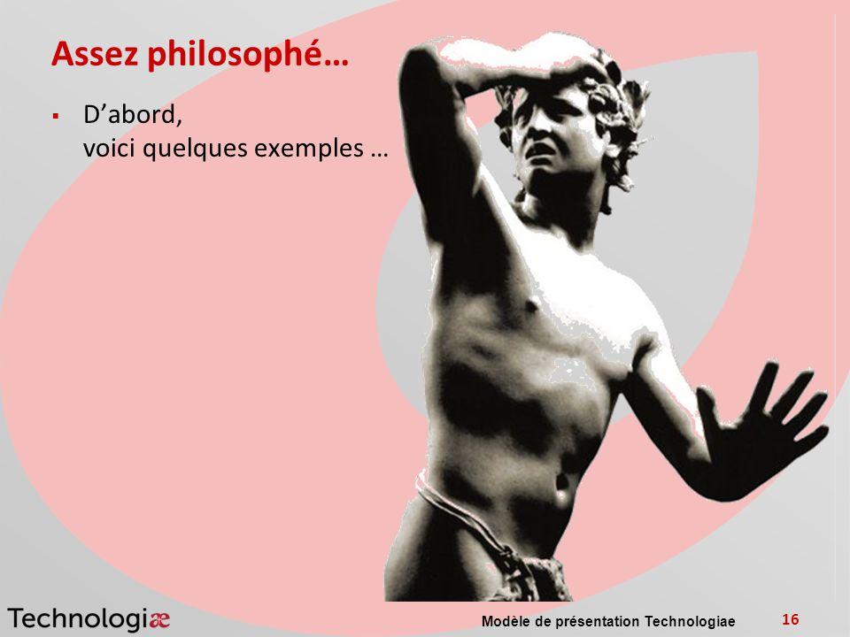 Assez philosophé… Dabord, voici quelques exemples … Modèle de présentation Technologiae 16