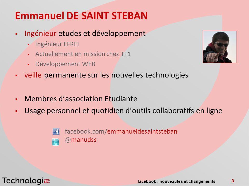 facebook : nouveautés et changements 3 Emmanuel DE SAINT STEBAN Ingénieur etudes et développement Ingénieur EFREI Actuellement en mission chez TF1 Dév
