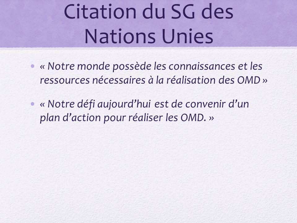 Citation du SG des Nations Unies « Notre monde possède les connaissances et les ressources nécessaires à la réalisation des OMD » « Notre défi aujourdhui est de convenir dun plan daction pour réaliser les OMD.