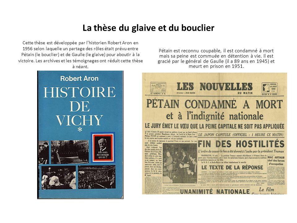 La thèse du glaive et du bouclier Cette thèse est développée par lhistorien Robert Aron en 1956 selon laquelle un partage des rôles était prévu entre Pétain (le bouclier) et de Gaulle (le glaive) pour aboutir à la victoire.