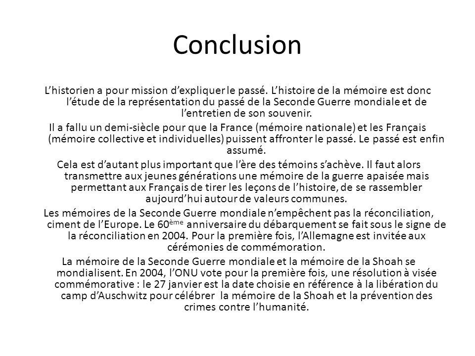 Conclusion Lhistorien a pour mission dexpliquer le passé. Lhistoire de la mémoire est donc létude de la représentation du passé de la Seconde Guerre m