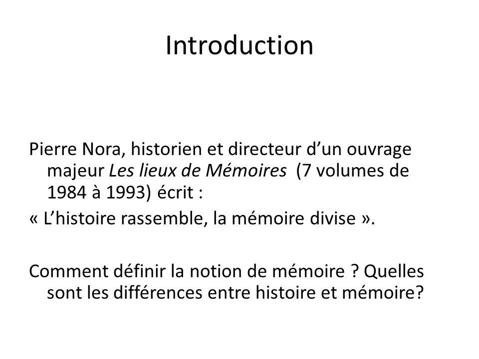 Introduction Pierre Nora, historien et directeur dun ouvrage majeur Les lieux de Mémoires (7 volumes de 1984 à 1993) écrit : « Lhistoire rassemble, la mémoire divise ».