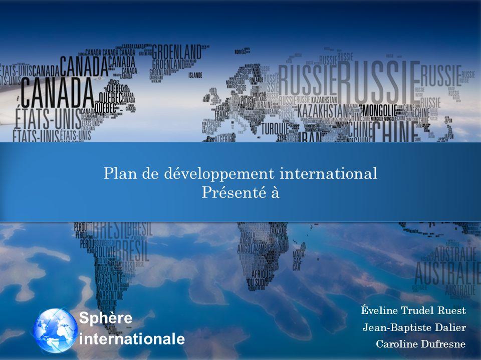 Plan de développement international Présenté à Plan de développement international Présenté à Éveline Trudel Ruest Jean-Baptiste Dalier Caroline Dufresne Sphère internationale