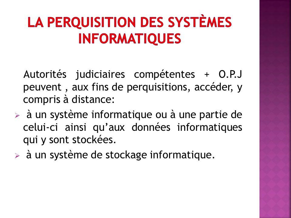 Autorités judiciaires compétentes + O.P.J peuvent, aux fins de perquisitions, accéder, y compris à distance: à un système informatique ou à une partie de celui-ci ainsi quaux données informatiques qui y sont stockées.