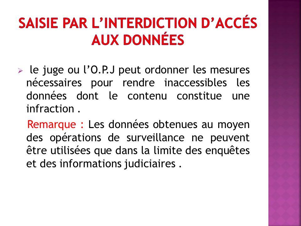 le juge ou lO.P.J peut ordonner les mesures nécessaires pour rendre inaccessibles les données dont le contenu constitue une infraction.