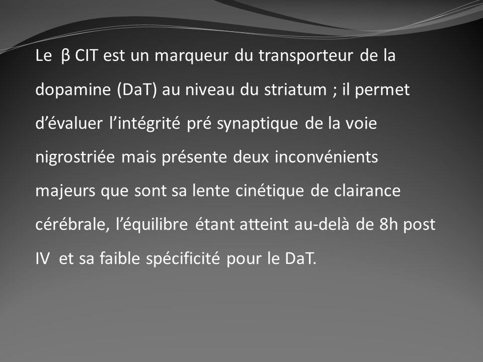 Le β CIT est un marqueur du transporteur de la dopamine (DaT) au niveau du striatum ; il permet dévaluer lintégrité pré synaptique de la voie nigrostr
