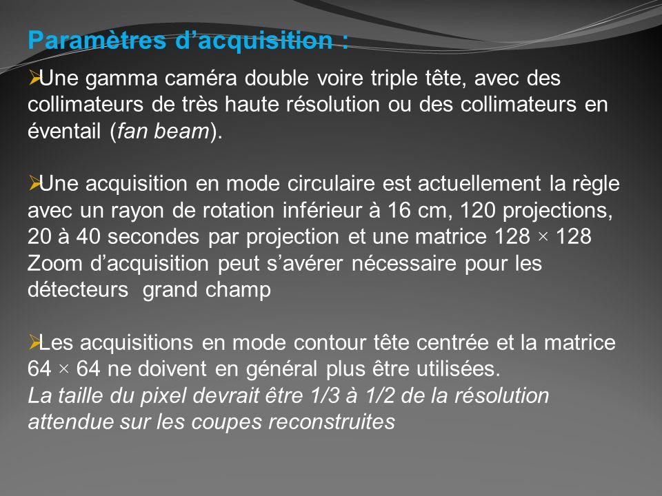 Paramètres dacquisition : Une gamma caméra double voire triple tête, avec des collimateurs de très haute résolution ou des collimateurs en éventail (f