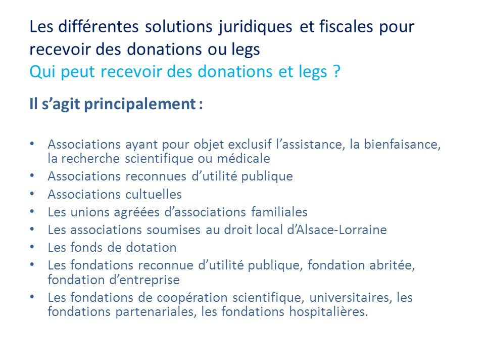 Les différentes solutions juridiques et fiscales pour recevoir des donations ou legs Qui peut recevoir des donations et legs ? Il sagit principalement