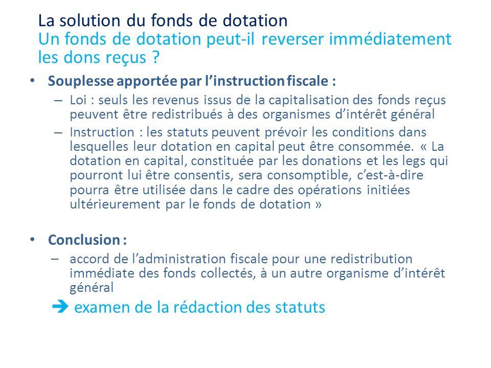 Souplesse apportée par linstruction fiscale : – Loi : seuls les revenus issus de la capitalisation des fonds reçus peuvent être redistribués à des org
