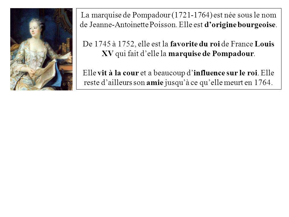 La marquise de Pompadour (1721-1764) est née sous le nom de Jeanne-Antoinette Poisson. Elle est dorigine bourgeoise. De 1745 à 1752, elle est la favor