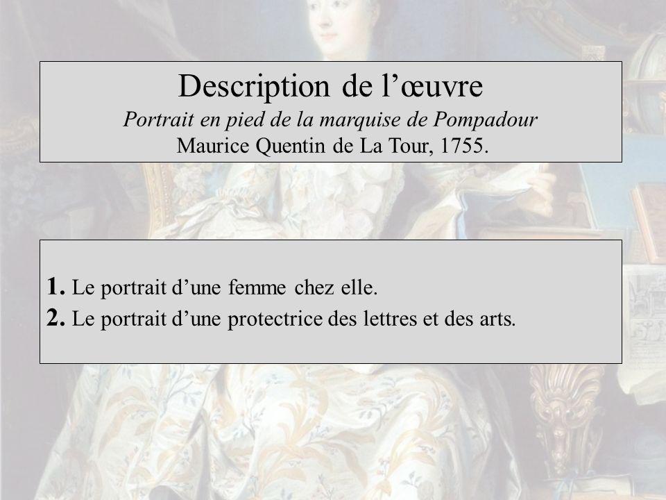 Description de lœuvre Portrait en pied de la marquise de Pompadour Maurice Quentin de La Tour, 1755. 1. Le portrait dune femme chez elle. 2. Le portra
