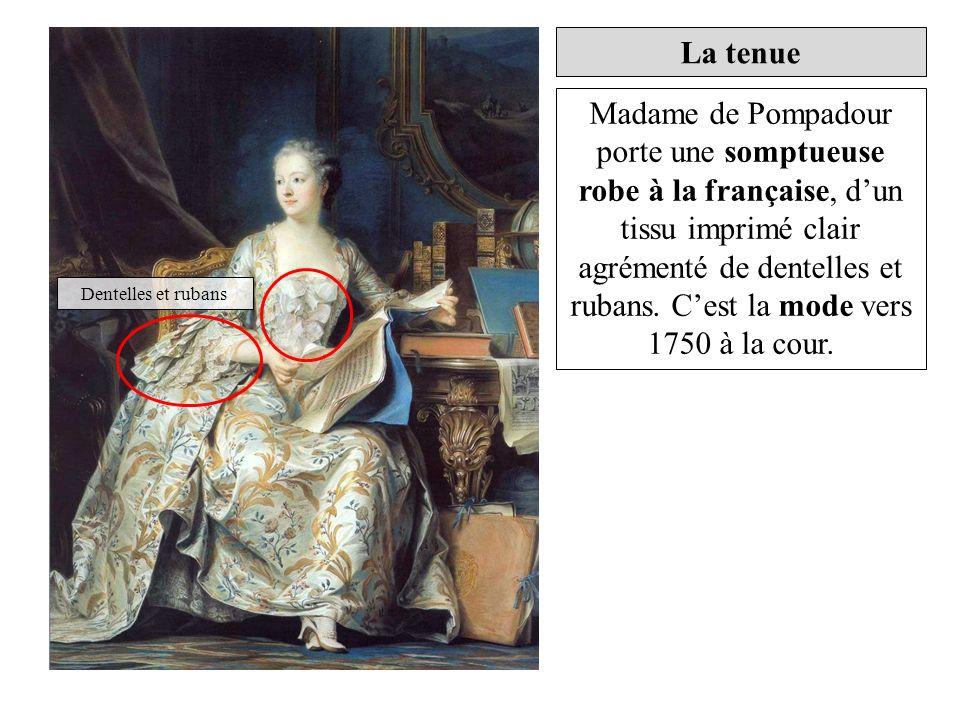 Madame de Pompadour porte une somptueuse robe à la française, dun tissu imprimé clair agrémenté de dentelles et rubans. Cest la mode vers 1750 à la co