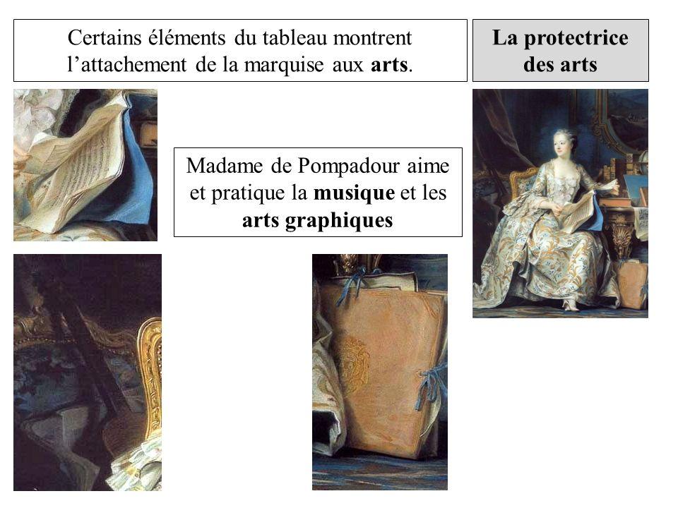 La protectrice des arts Certains éléments du tableau montrent lattachement de la marquise aux arts. Madame de Pompadour aime et pratique la musique et