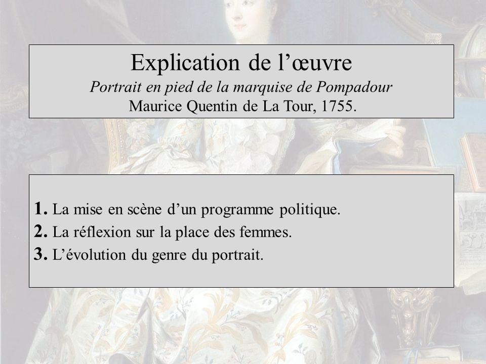 Explication de lœuvre Portrait en pied de la marquise de Pompadour Maurice Quentin de La Tour, 1755. 1. La mise en scène dun programme politique. 2. L