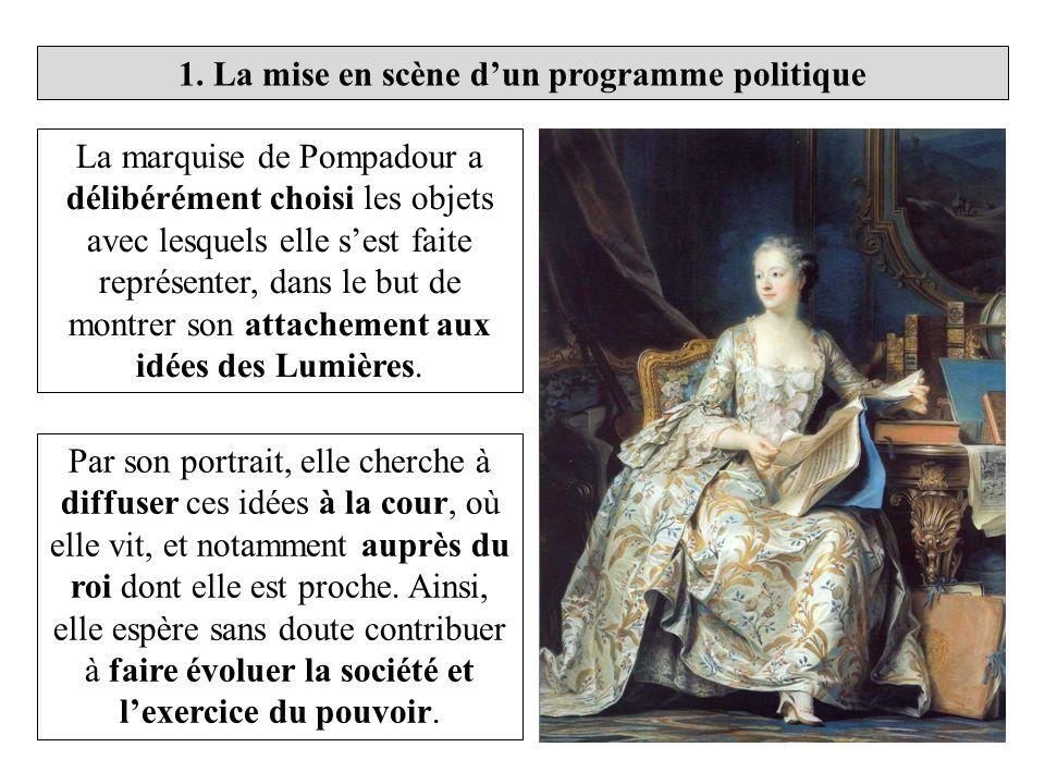 1. La mise en scène dun programme politique La marquise de Pompadour a délibérément choisi les objets avec lesquels elle sest faite représenter, dans