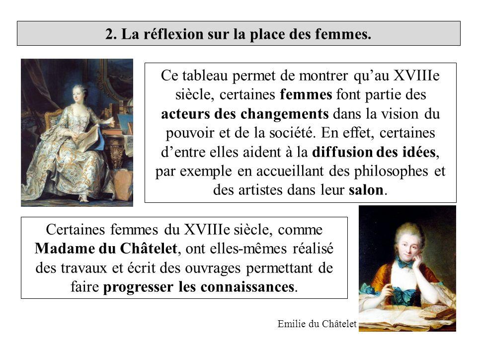 2. La réflexion sur la place des femmes. Certaines femmes du XVIIIe siècle, comme Madame du Châtelet, ont elles-mêmes réalisé des travaux et écrit des