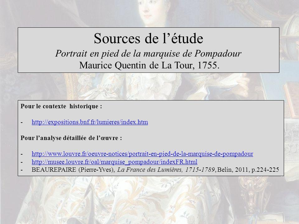 Sources de létude Portrait en pied de la marquise de Pompadour Maurice Quentin de La Tour, 1755. Pour le contexte historique : -http://expositions.bnf