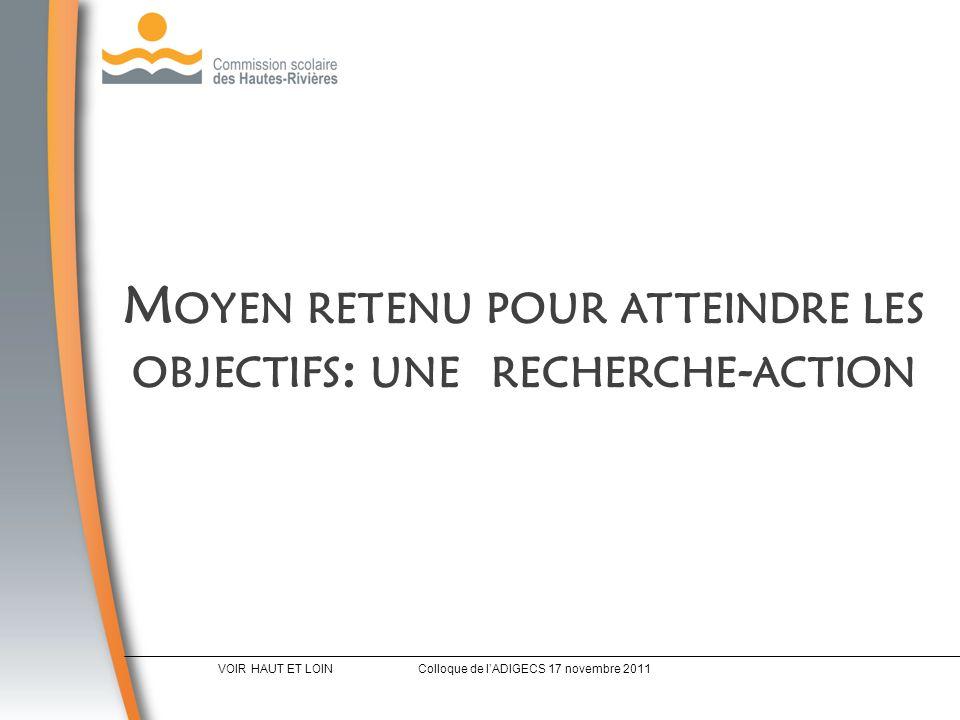 M OYEN RETENU POUR ATTEINDRE LES OBJECTIFS : UNE RECHERCHE - ACTION VOIR HAUT ET LOINColloque de lADIGECS 17 novembre 2011
