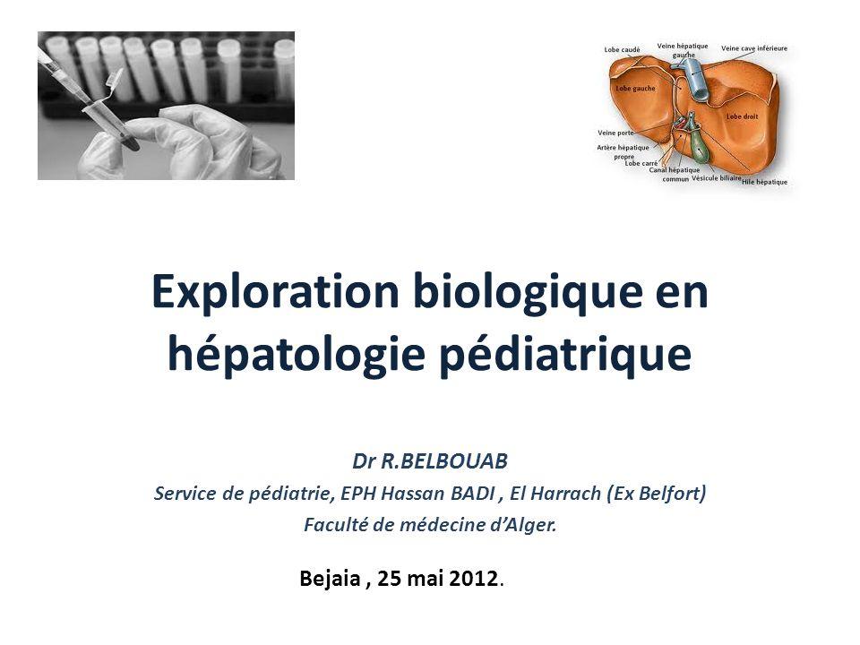 Exploration biologique en hépatologie pédiatrique Dr R.BELBOUAB Service de pédiatrie, EPH Hassan BADI, El Harrach (Ex Belfort) Faculté de médecine dAl
