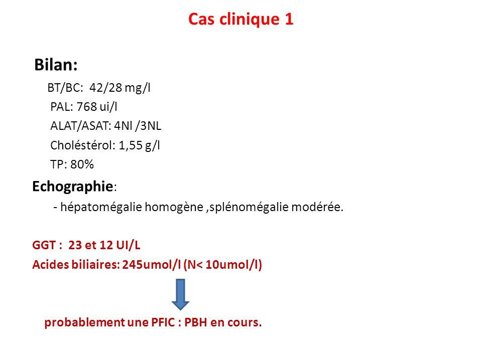 Cas clinique 1 Bilan: BT/BC: 42/28 mg/l PAL: 768 ui/l ALAT/ASAT: 4Nl /3NL Choléstérol: 1,55 g/l TP: 80% Echographie : - hépatomégalie homogène,splénom