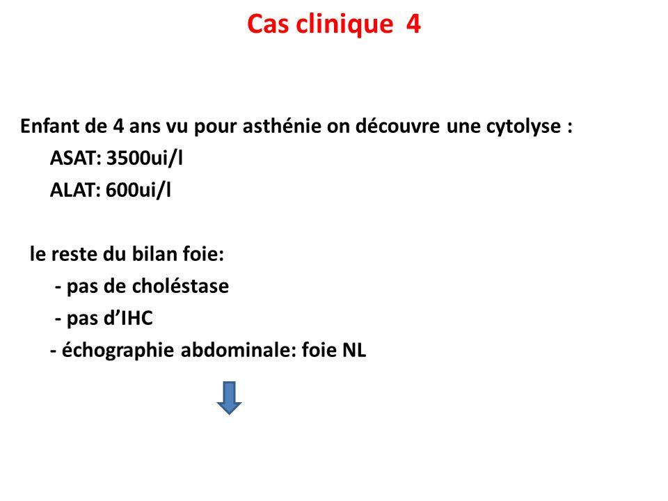 Cas clinique 4 Enfant de 4 ans vu pour asthénie on découvre une cytolyse : ASAT: 3500ui/l ALAT: 600ui/l le reste du bilan foie: - pas de choléstase -