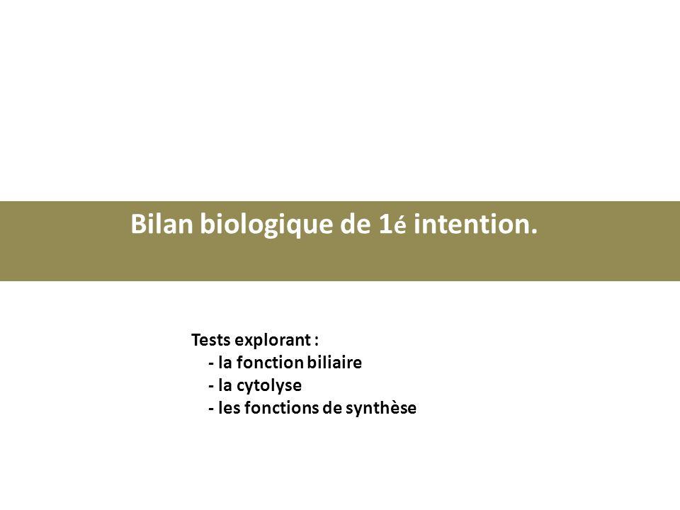 Bilan biologique de 1 é intention. Tests explorant : - la fonction biliaire - la cytolyse - les fonctions de synthèse