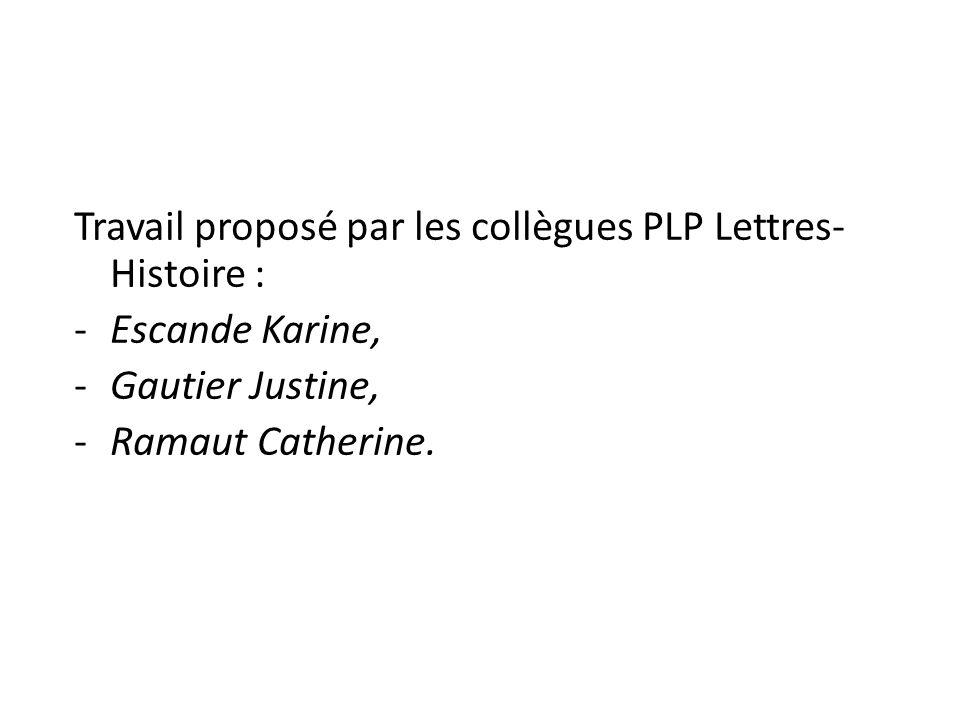 Travail proposé par les collègues PLP Lettres- Histoire : -Escande Karine, -Gautier Justine, -Ramaut Catherine.