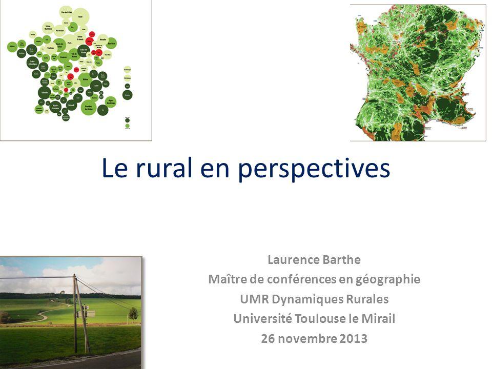 Le rural en perspectives Laurence Barthe Maître de conférences en géographie UMR Dynamiques Rurales Université Toulouse le Mirail 26 novembre 2013
