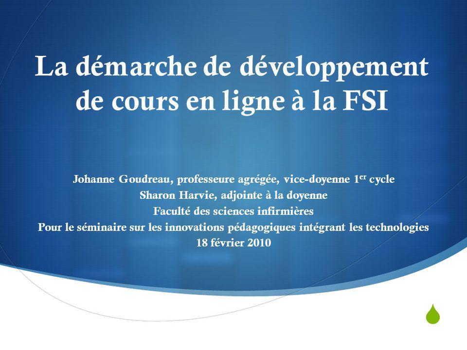 La démarche de développement de cours en ligne à la FSI Johanne Goudreau, professeure agrégée, vice-doyenne 1 er cycle Sharon Harvie, adjointe à la doyenne Faculté des sciences infirmières Pour le séminaire sur les innovations pédagogiques intégrant les technologies 18 février 2010