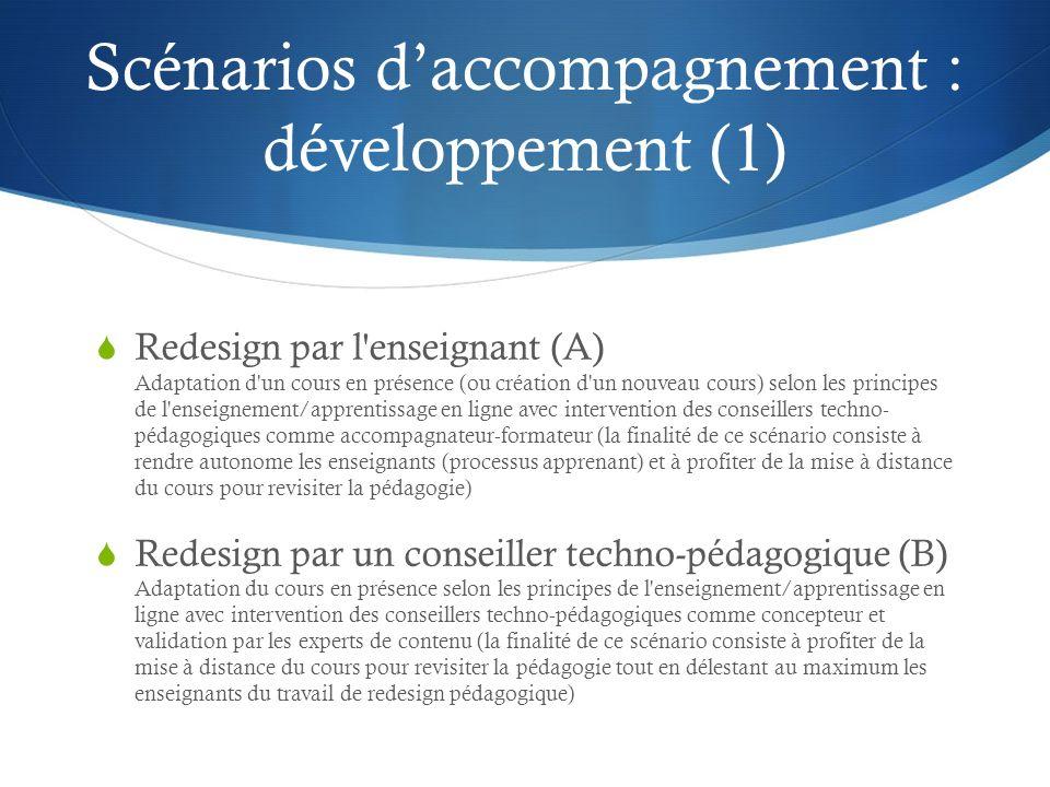 Scénarios daccompagnement : développement (1) Redesign par l enseignant (A) Adaptation d un cours en présence (ou création d un nouveau cours) selon les principes de l enseignement/apprentissage en ligne avec intervention des conseillers techno- pédagogiques comme accompagnateur-formateur (la finalité de ce scénario consiste à rendre autonome les enseignants (processus apprenant) et à profiter de la mise à distance du cours pour revisiter la pédagogie) Redesign par un conseiller techno-pédagogique (B) Adaptation du cours en présence selon les principes de l enseignement/apprentissage en ligne avec intervention des conseillers techno-pédagogiques comme concepteur et validation par les experts de contenu (la finalité de ce scénario consiste à profiter de la mise à distance du cours pour revisiter la pédagogie tout en délestant au maximum les enseignants du travail de redesign pédagogique)
