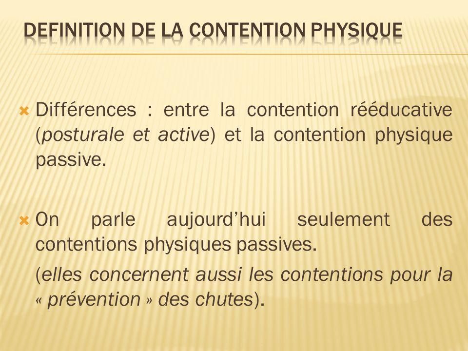 Différences : entre la contention rééducative (posturale et active) et la contention physique passive. On parle aujourdhui seulement des contentions p