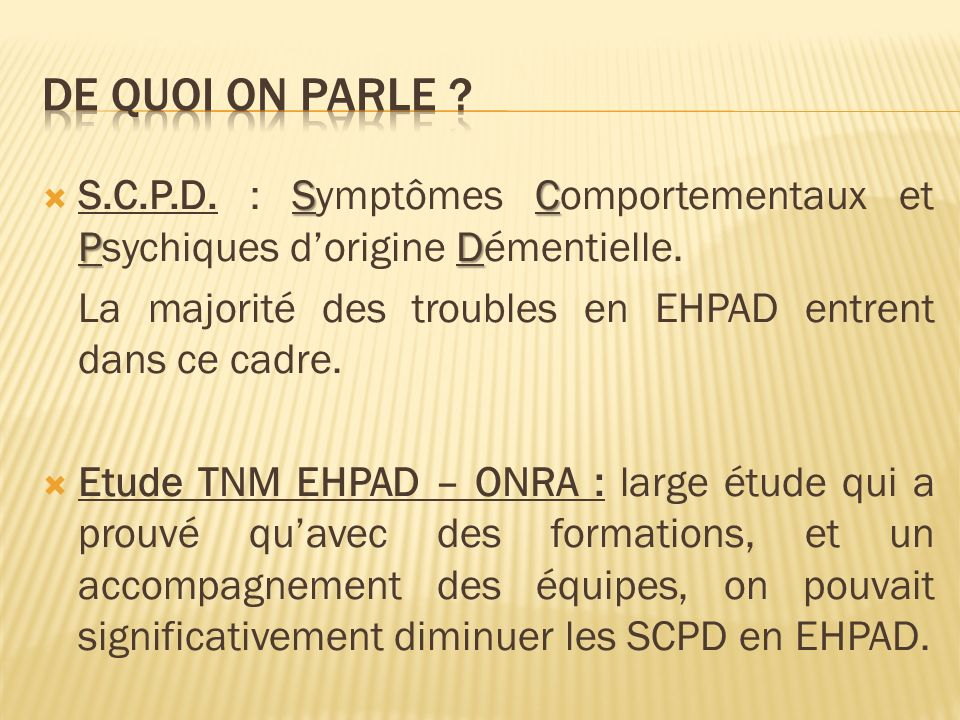 SC PD S.C.P.D. : Symptômes Comportementaux et Psychiques dorigine Démentielle. La majorité des troubles en EHPAD entrent dans ce cadre. Etude TNM EHPA