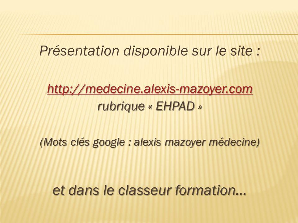 Présentation disponible sur le site : http://medecine.alexis-mazoyer.com rubrique « EHPAD » (Mots clés google : alexis mazoyer médecine) et dans le cl
