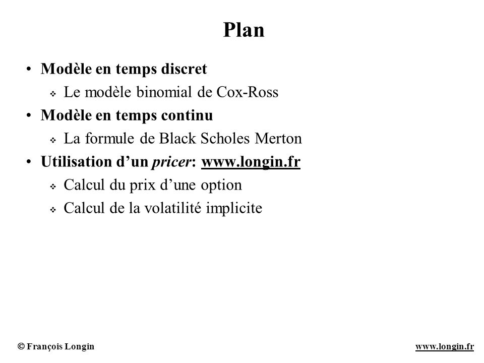 François Longin www.longin.frwww.longin.fr Plan Modèle en temps discret Le modèle binomial de Cox-Ross Modèle en temps continu La formule de Black Sch