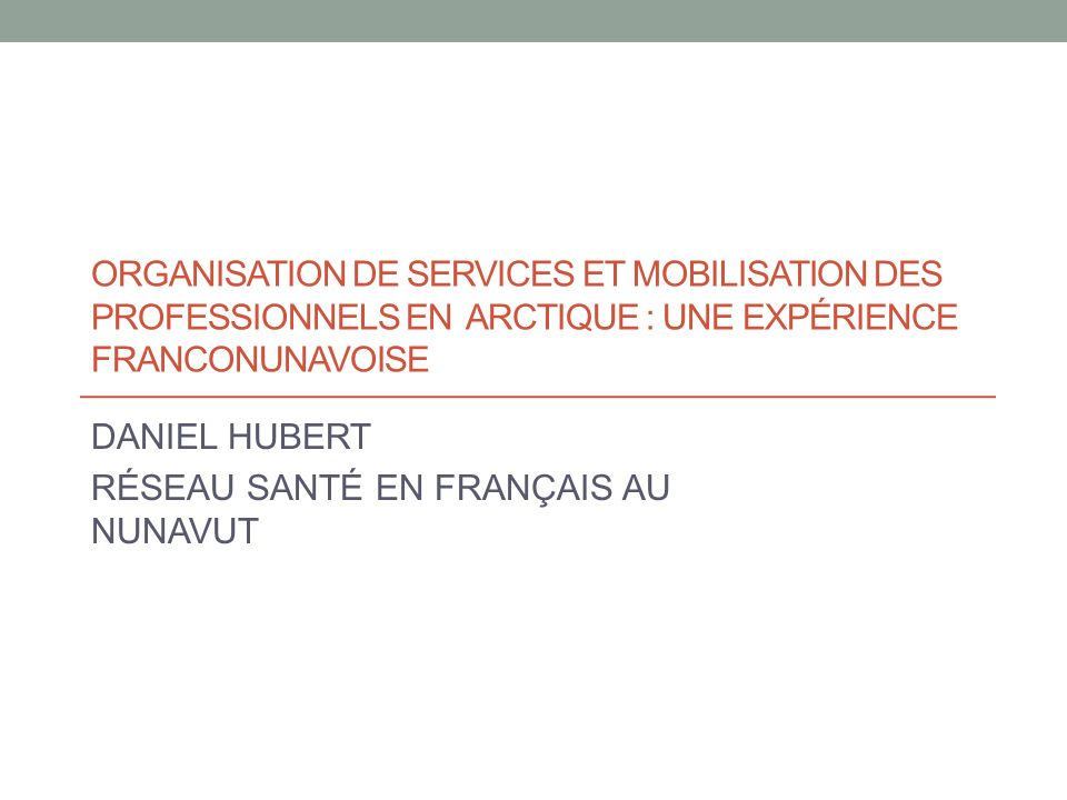 ORGANISATION DE SERVICES ET MOBILISATION DES PROFESSIONNELS EN ARCTIQUE : UNE EXPÉRIENCE FRANCONUNAVOISE DANIEL HUBERT RÉSEAU SANTÉ EN FRANÇAIS AU NUNAVUT