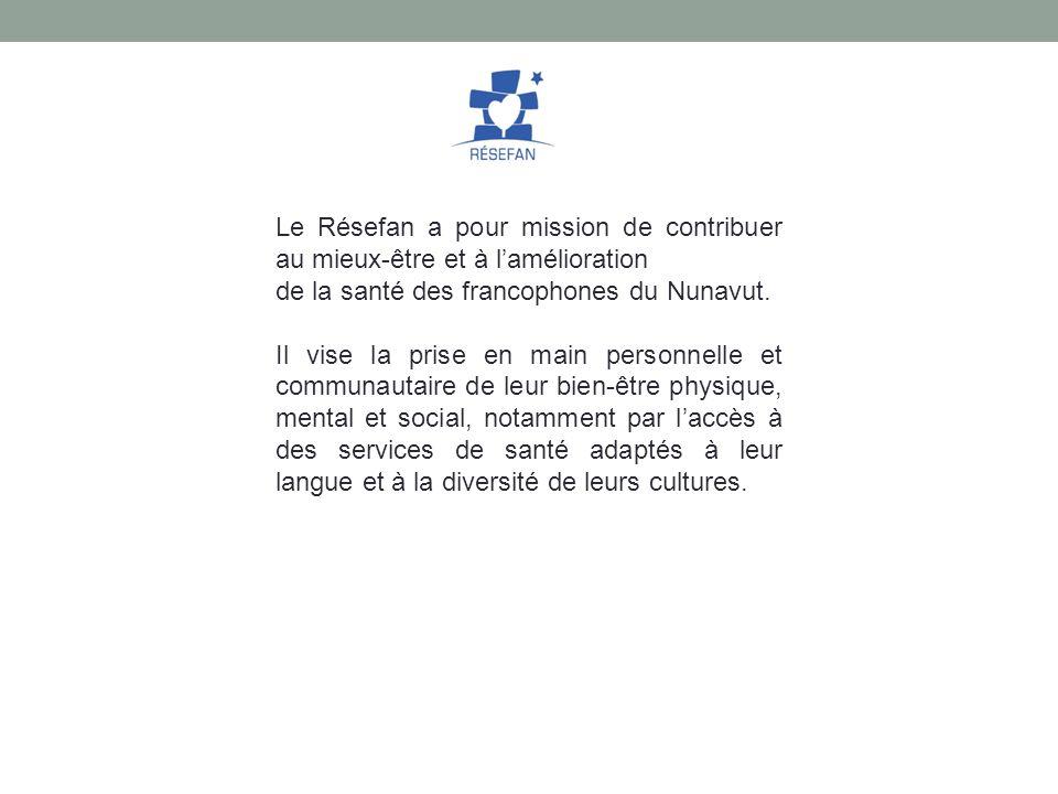 Le Résefan a pour mission de contribuer au mieux-être et à lamélioration de la santé des francophones du Nunavut. Il vise la prise en main personnelle