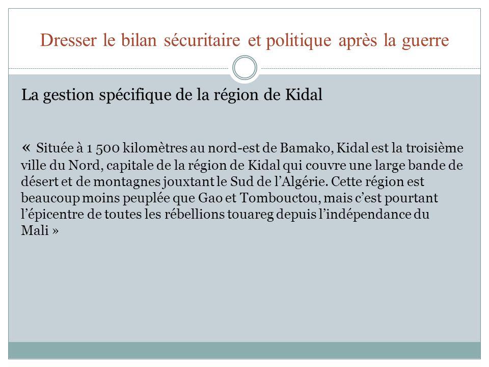 Dresser le bilan sécuritaire et politique après la guerre La gestion spécifique de la région de Kidal « Située à 1 500 kilomètres au nord-est de Bamak