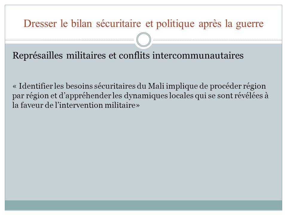 Dresser le bilan sécuritaire et politique après la guerre Représailles militaires et conflits intercommunautaires « Identifier les besoins sécuritaires du Mali implique de procéder région par région et dappréhender les dynamiques locales qui se sont révélées à la faveur de lintervention militaire»