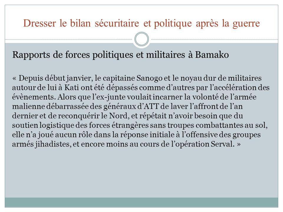 Dresser le bilan sécuritaire et politique après la guerre Rapports de forces politiques et militaires à Bamako « Depuis début janvier, le capitaine Sanogo et le noyau dur de militaires autour de lui à Kati ont été dépassés comme dautres par laccélération des évènements.