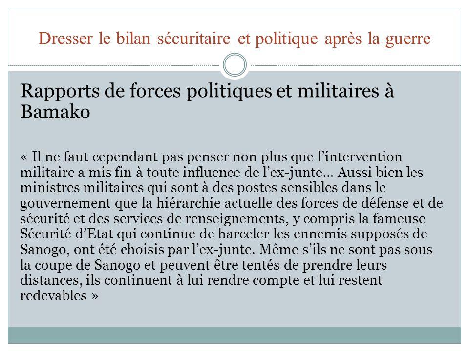 Dresser le bilan sécuritaire et politique après la guerre Rapports de forces politiques et militaires à Bamako « Il ne faut cependant pas penser non plus que lintervention militaire a mis fin à toute influence de lex-junte… Aussi bien les ministres militaires qui sont à des postes sensibles dans le gouvernement que la hiérarchie actuelle des forces de défense et de sécurité et des services de renseignements, y compris la fameuse Sécurité dEtat qui continue de harceler les ennemis supposés de Sanogo, ont été choisis par lex-junte.