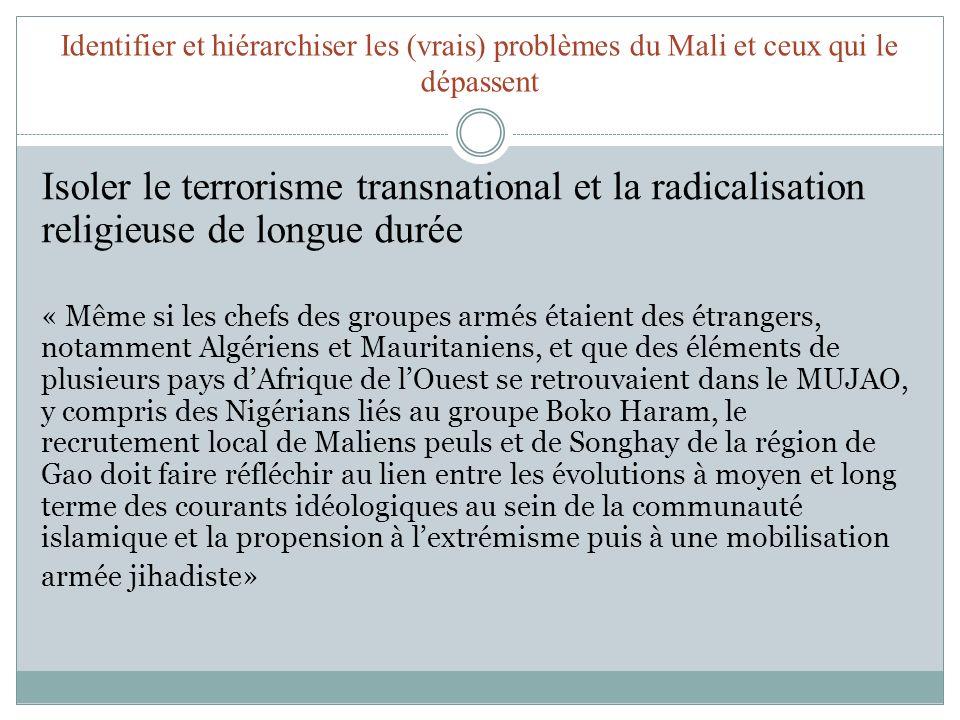 Identifier et hiérarchiser les (vrais) problèmes du Mali et ceux qui le dépassent Isoler le terrorisme transnational et la radicalisation religieuse de longue durée « Même si les chefs des groupes armés étaient des étrangers, notamment Algériens et Mauritaniens, et que des éléments de plusieurs pays dAfrique de lOuest se retrouvaient dans le MUJAO, y compris des Nigérians liés au groupe Boko Haram, le recrutement local de Maliens peuls et de Songhay de la région de Gao doit faire réfléchir au lien entre les évolutions à moyen et long terme des courants idéologiques au sein de la communauté islamique et la propension à lextrémisme puis à une mobilisation armée jihadiste»