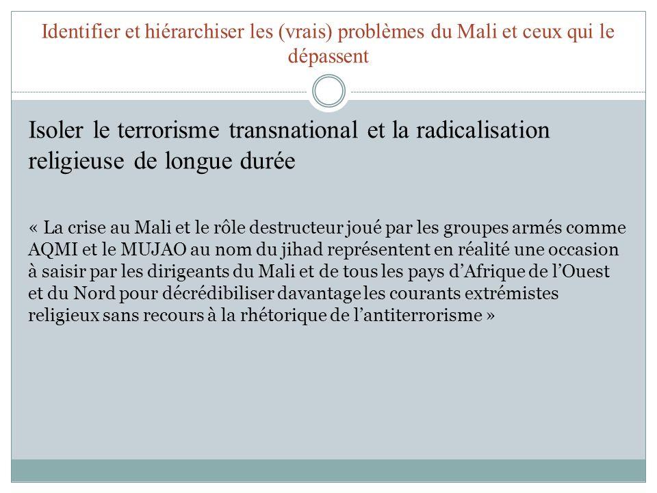 Identifier et hiérarchiser les (vrais) problèmes du Mali et ceux qui le dépassent Isoler le terrorisme transnational et la radicalisation religieuse de longue durée « La crise au Mali et le rôle destructeur joué par les groupes armés comme AQMI et le MUJAO au nom du jihad représentent en réalité une occasion à saisir par les dirigeants du Mali et de tous les pays dAfrique de lOuest et du Nord pour décrédibiliser davantage les courants extrémistes religieux sans recours à la rhétorique de lantiterrorisme »