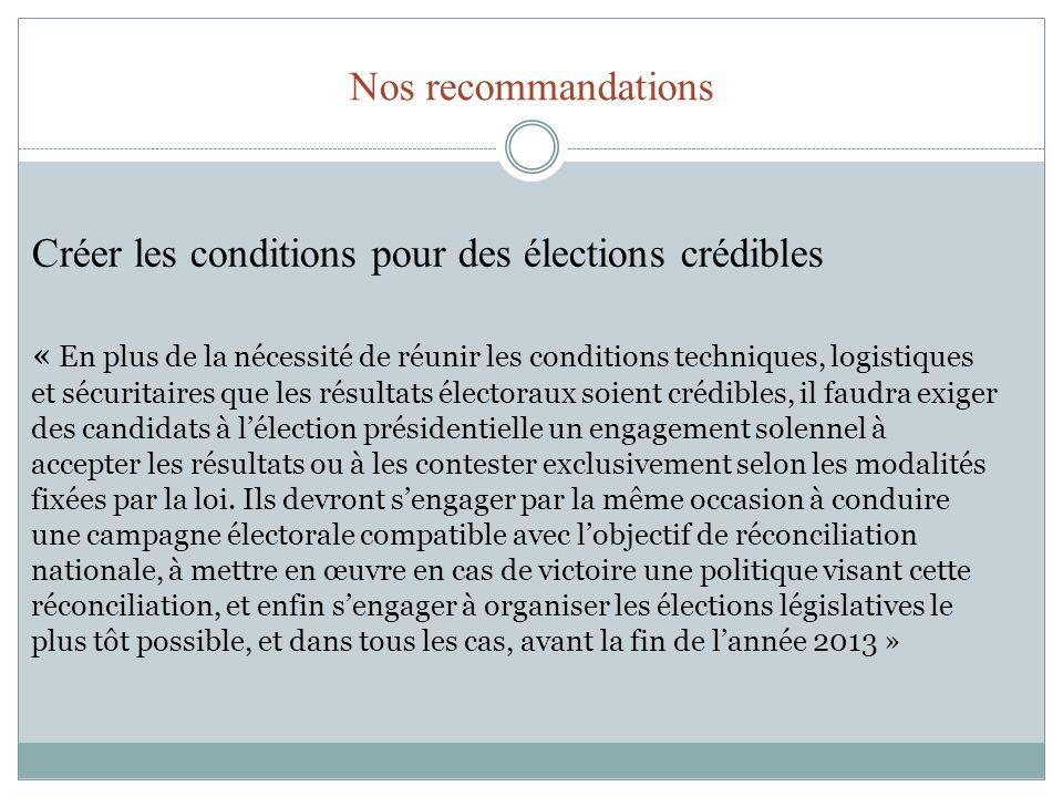 Nos recommandations Créer les conditions pour des élections crédibles « En plus de la nécessité de réunir les conditions techniques, logistiques et sé