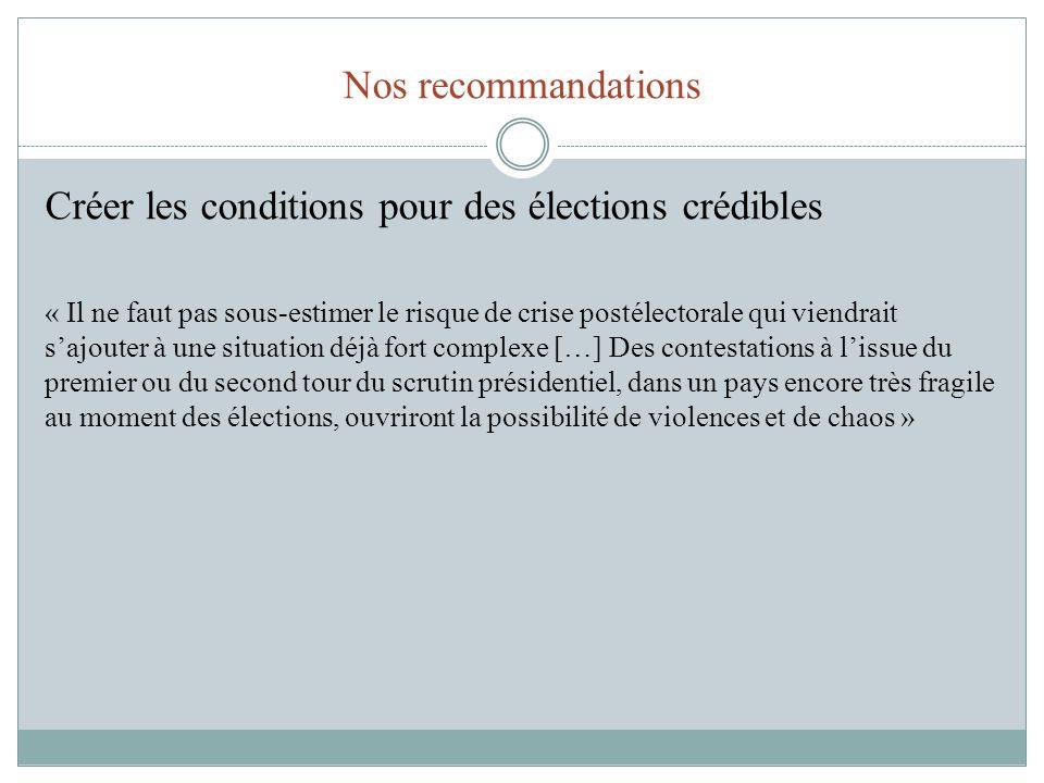 Nos recommandations Créer les conditions pour des élections crédibles « Il ne faut pas sous-estimer le risque de crise postélectorale qui viendrait sa