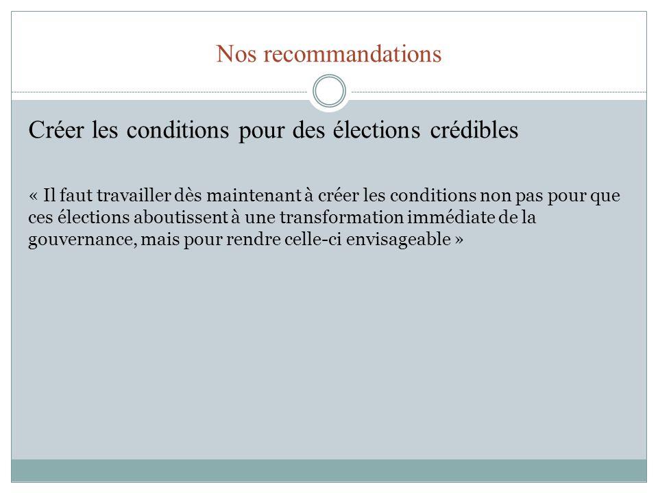 Nos recommandations Créer les conditions pour des élections crédibles « Il faut travailler dès maintenant à créer les conditions non pas pour que ces