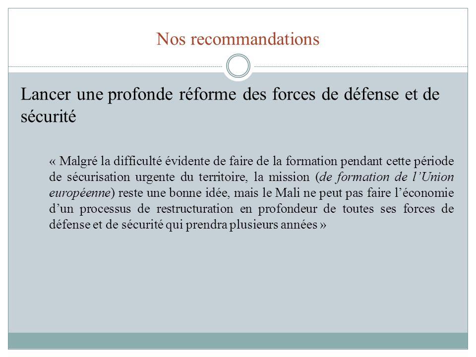 Nos recommandations Lancer une profonde réforme des forces de défense et de sécurité « Malgré la difficulté évidente de faire de la formation pendant cette période de sécurisation urgente du territoire, la mission (de formation de lUnion européenne) reste une bonne idée, mais le Mali ne peut pas faire léconomie dun processus de restructuration en profondeur de toutes ses forces de défense et de sécurité qui prendra plusieurs années »
