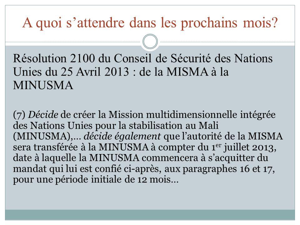 A quoi sattendre dans les prochains mois? Résolution 2100 du Conseil de Sécurité des Nations Unies du 25 Avril 2013 : de la MISMA à la MINUSMA (7) Déc